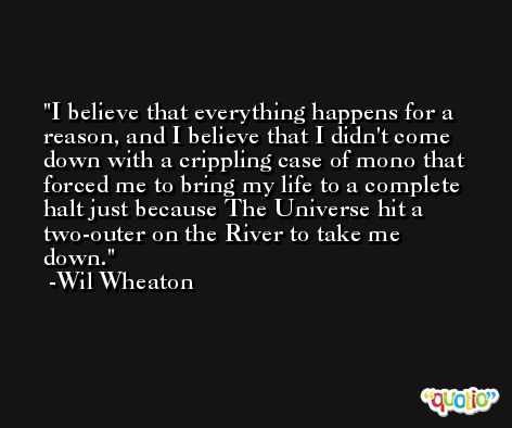 I believe that everything happens for a reason, and I believe that I didn't come down with a crippling case of mono that forced me to bring my life to a complete halt just because The Universe hit a two-outer on the River to take me down. -Wil Wheaton