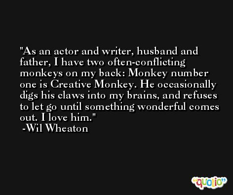 As an actor and writer, husband and father, I have two often-conflicting monkeys on my back: Monkey number one is Creative Monkey. He occasionally digs his claws into my brains, and refuses to let go until something wonderful comes out. I love him. -Wil Wheaton