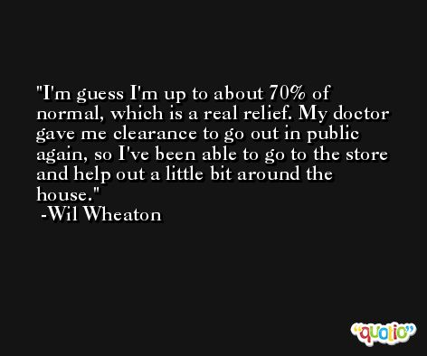 I'm guess I'm up to about 70% of normal, which is a real relief. My doctor gave me clearance to go out in public again, so I've been able to go to the store and help out a little bit around the house. -Wil Wheaton