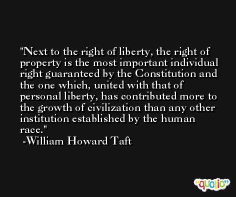 Next to the right of liberty, the right of property is the most important individual right guaranteed by the Constitution and the one which, united with that of personal liberty, has contributed more to the growth of civilization than any other institution established by the human race. -William Howard Taft