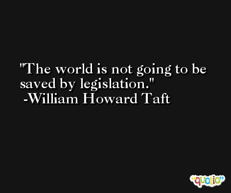The world is not going to be saved by legislation. -William Howard Taft