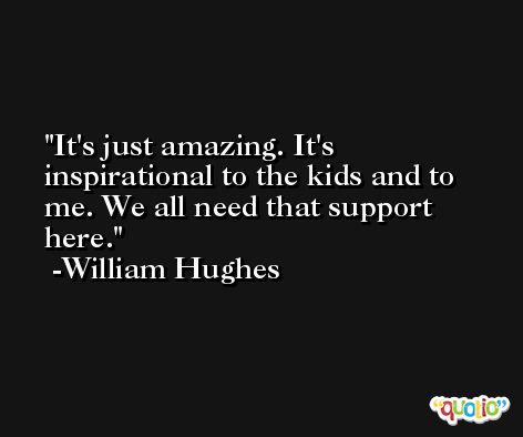 It's just amazing. It's inspirational to the kids and to me. We all need that support here. -William Hughes