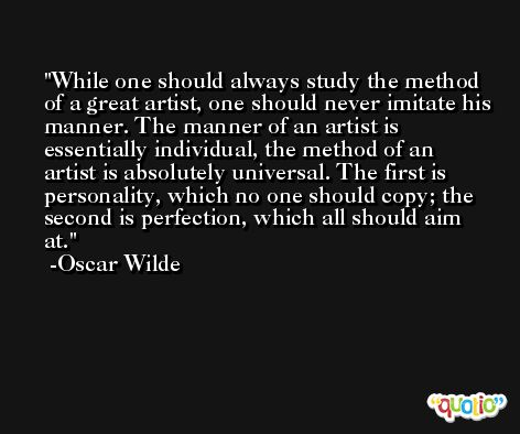 While one should always study the method of a great artist, one should never imitate his manner. The manner of an artist is essentially individual, the method of an artist is absolutely universal. The first is personality, which no one should copy; the second is perfection, which all should aim at. -Oscar Wilde