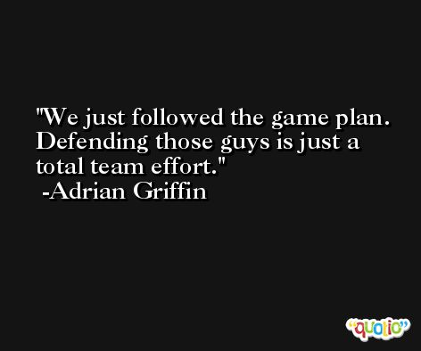 We just followed the game plan. Defending those guys is just a total team effort. -Adrian Griffin