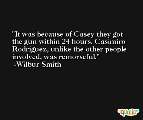 It was because of Casey they got the gun within 24 hours. Casimiro Rodriguez, unlike the other people involved, was remorseful. -Wilbur Smith