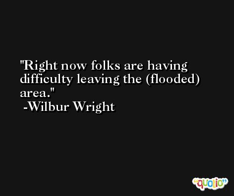 Right now folks are having difficulty leaving the (flooded) area. -Wilbur Wright
