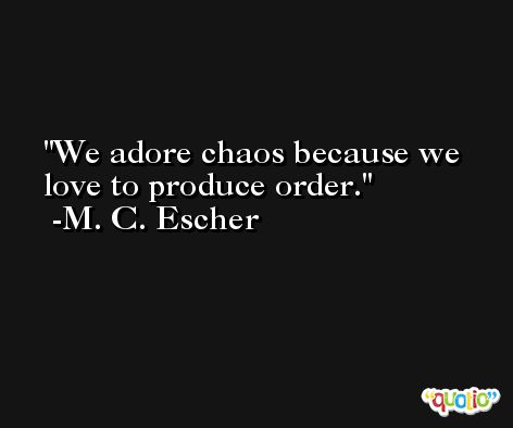 We adore chaos because we love to produce order. -M. C. Escher
