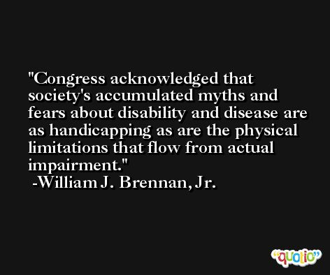 Congress acknowledged that society's accumulated myths and fears about disability and disease are as handicapping as are the physical limitations that flow from actual impairment. -William J. Brennan, Jr.