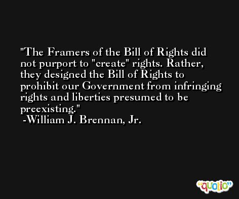 The Framers of the Bill of Rights did not purport to 'create' rights. Rather, they designed the Bill of Rights to prohibit our Government from infringing rights and liberties presumed to be preexisting. -William J. Brennan, Jr.