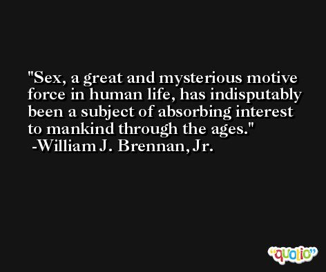 Sex, a great and mysterious motive force in human life, has indisputably been a subject of absorbing interest to mankind through the ages. -William J. Brennan, Jr.