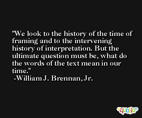 We look to the history of the time of framing and to the intervening history of interpretation. But the ultimate question must be, what do the words of the text mean in our time. -William J. Brennan, Jr.
