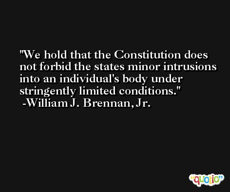 We hold that the Constitution does not forbid the states minor intrusions into an individual's body under stringently limited conditions. -William J. Brennan, Jr.