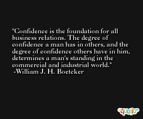 Confidence is the foundation for all business relations. The degree of confidence a man has in others, and the degree of confidence others have in him, determines a man's standing in the commercial and industrial world. -William J. H. Boetcker