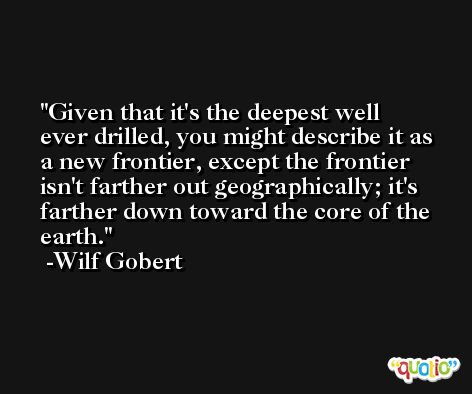 Given that it's the deepest well ever drilled, you might describe it as a new frontier, except the frontier isn't farther out geographically; it's farther down toward the core of the earth. -Wilf Gobert