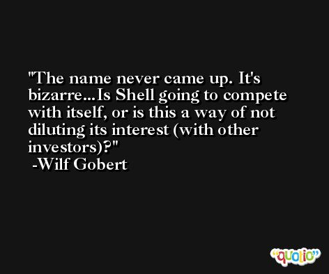 The name never came up. It's bizarre...Is Shell going to compete with itself, or is this a way of not diluting its interest (with other investors)? -Wilf Gobert