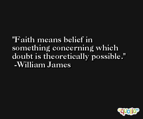 Faith means belief in something concerning which doubt is theoretically possible. -William James