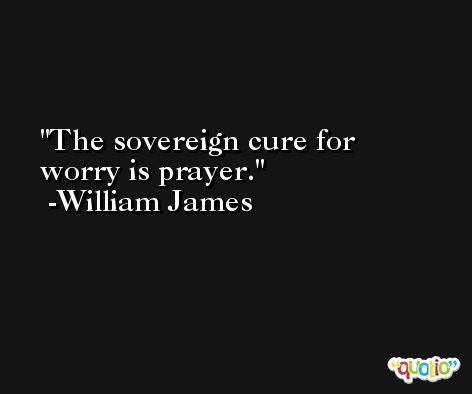 The sovereign cure for worry is prayer. -William James