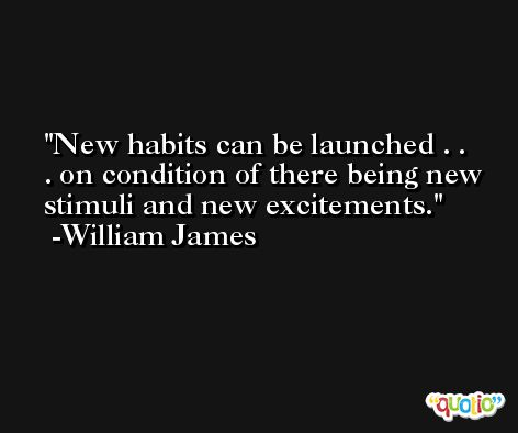 New habits can be launched . . . on condition of there being new stimuli and new excitements. -William James