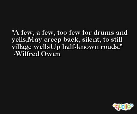 A few, a few, too few for drums and yells,May creep back, silent, to still village wellsUp half-known roads. -Wilfred Owen