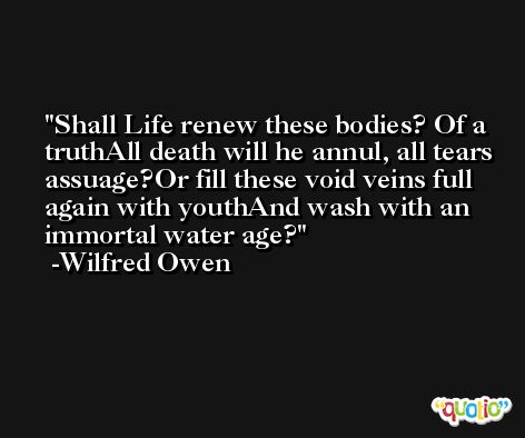 Shall Life renew these bodies? Of a truthAll death will he annul, all tears assuage?Or fill these void veins full again with youthAnd wash with an immortal water age? -Wilfred Owen