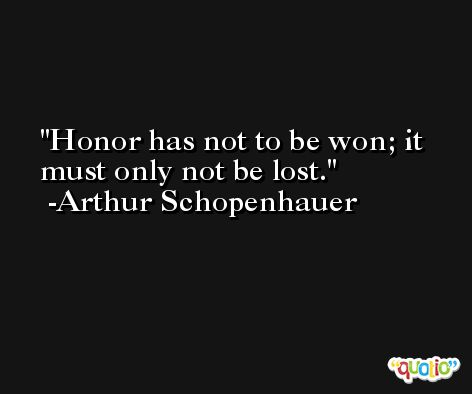 Honor has not to be won; it must only not be lost. -Arthur Schopenhauer