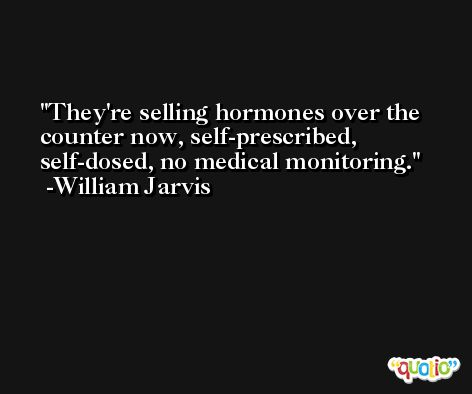 They're selling hormones over the counter now, self-prescribed, self-dosed, no medical monitoring. -William Jarvis