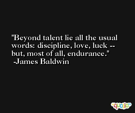 Beyond talent lie all the usual words: discipline, love, luck -- but, most of all, endurance. -James Baldwin