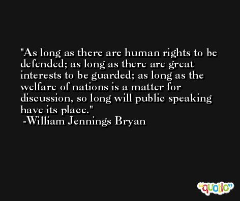 As long as there are human rights to be defended; as long as there are great interests to be guarded; as long as the welfare of nations is a matter for discussion, so long will public speaking have its place. -William Jennings Bryan