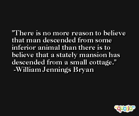 There is no more reason to believe that man descended from some inferior animal than there is to believe that a stately mansion has descended from a small cottage. -William Jennings Bryan