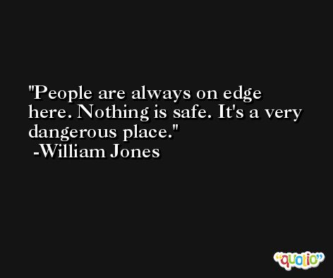 People are always on edge here. Nothing is safe. It's a very dangerous place. -William Jones