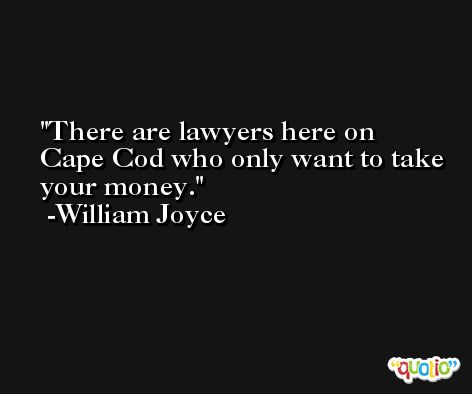 There are lawyers here on Cape Cod who only want to take your money. -William Joyce