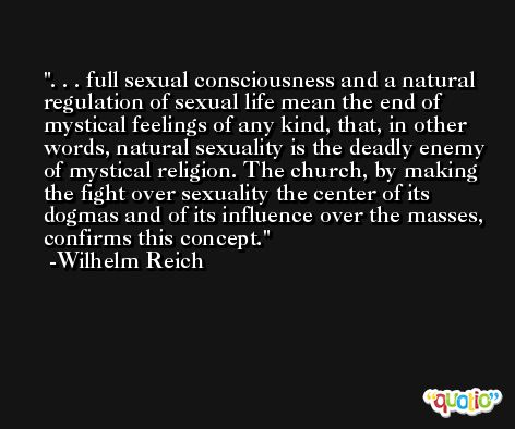 . . . full sexual consciousness and a natural regulation of sexual life mean the end of mystical feelings of any kind, that, in other words, natural sexuality is the deadly enemy of mystical religion. The church, by making the fight over sexuality the center of its dogmas and of its influence over the masses, confirms this concept. -Wilhelm Reich