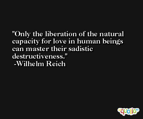 Only the liberation of the natural capacity for love in human beings can master their sadistic destructiveness. -Wilhelm Reich