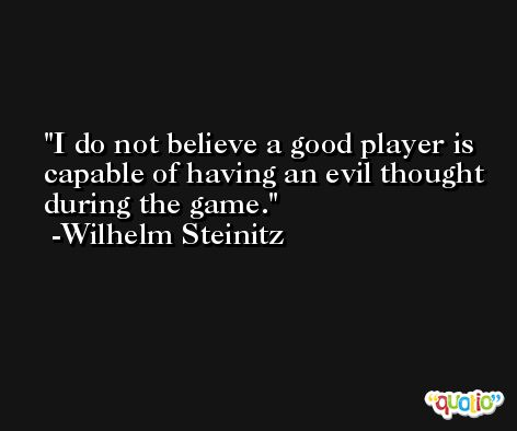 I do not believe a good player is capable of having an evil thought during the game. -Wilhelm Steinitz