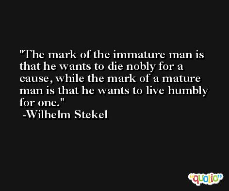The mark of the immature man is that he wants to die nobly for a cause, while the mark of a mature man is that he wants to live humbly for one. -Wilhelm Stekel