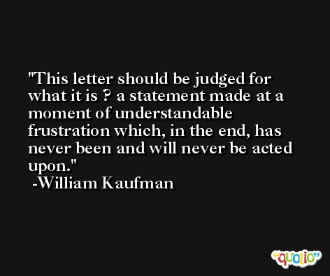 This letter should be judged for what it is ? a statement made at a moment of understandable frustration which, in the end, has never been and will never be acted upon. -William Kaufman