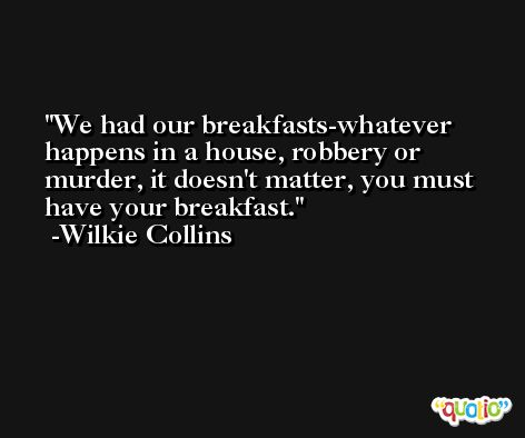 We had our breakfasts-whatever happens in a house, robbery or murder, it doesn't matter, you must have your breakfast. -Wilkie Collins