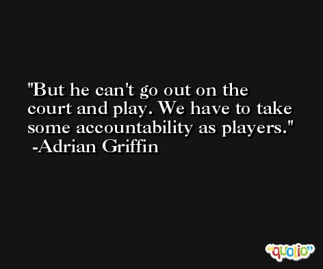 But he can't go out on the court and play. We have to take some accountability as players. -Adrian Griffin