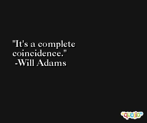 It's a complete coincidence. -Will Adams