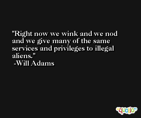 Right now we wink and we nod and we give many of the same services and privileges to illegal aliens. -Will Adams