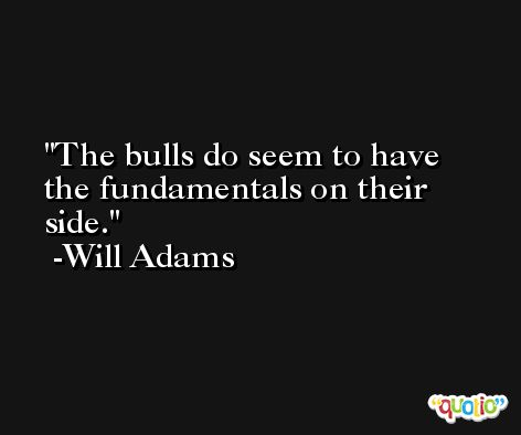 The bulls do seem to have the fundamentals on their side. -Will Adams