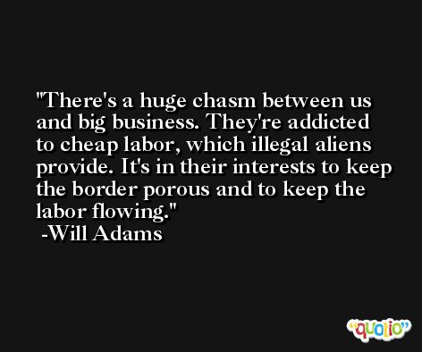 There's a huge chasm between us and big business. They're addicted to cheap labor, which illegal aliens provide. It's in their interests to keep the border porous and to keep the labor flowing. -Will Adams