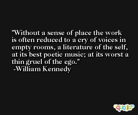 Without a sense of place the work is often reduced to a cry of voices in empty rooms, a literature of the self, at its best poetic music; at its worst a thin gruel of the ego. -William Kennedy