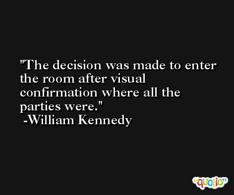 The decision was made to enter the room after visual confirmation where all the parties were. -William Kennedy