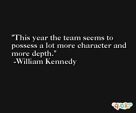 This year the team seems to possess a lot more character and more depth. -William Kennedy
