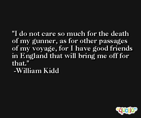 I do not care so much for the death of my gunner, as for other passages of my voyage, for I have good friends in England that will bring me off for that. -William Kidd
