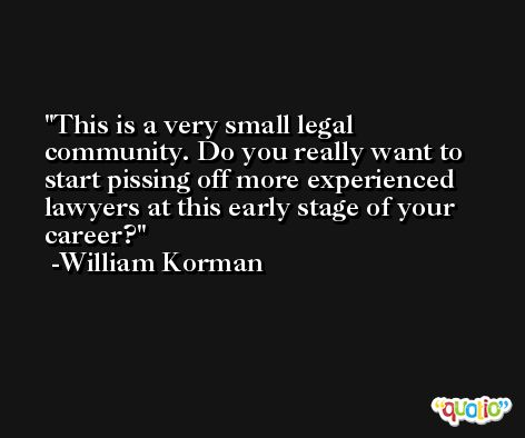 This is a very small legal community. Do you really want to start pissing off more experienced lawyers at this early stage of your career? -William Korman