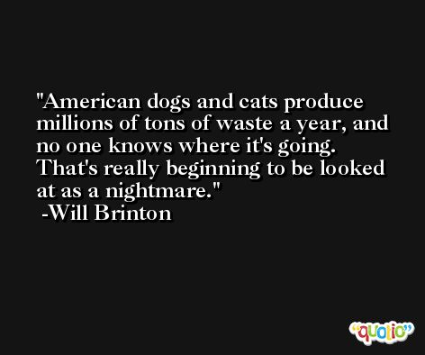 American dogs and cats produce millions of tons of waste a year, and no one knows where it's going. That's really beginning to be looked at as a nightmare. -Will Brinton