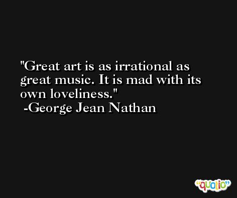 Great art is as irrational as great music. It is mad with its own loveliness. -George Jean Nathan