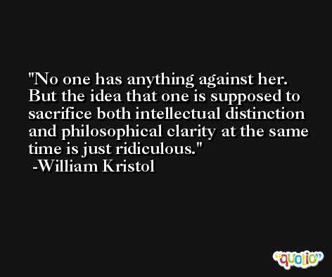 No one has anything against her. But the idea that one is supposed to sacrifice both intellectual distinction and philosophical clarity at the same time is just ridiculous. -William Kristol